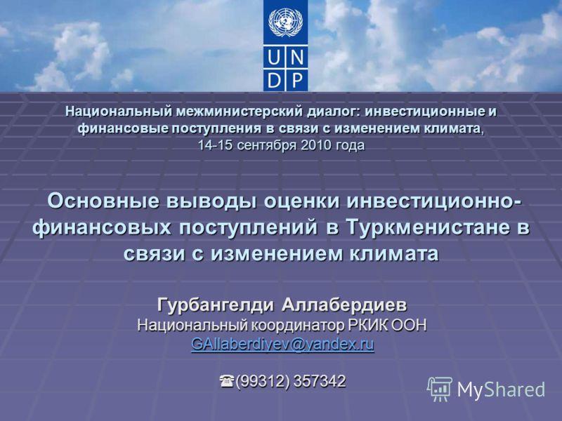 Национальный межминистерский диалог: инвестиционные и финансовые поступления в связи с изменением климата, 14-15 сентября 2010 года Основные выводы оценки инвестиционно- финансовых поступлений в Туркменистане в связи с изменением климата Гурбангелди