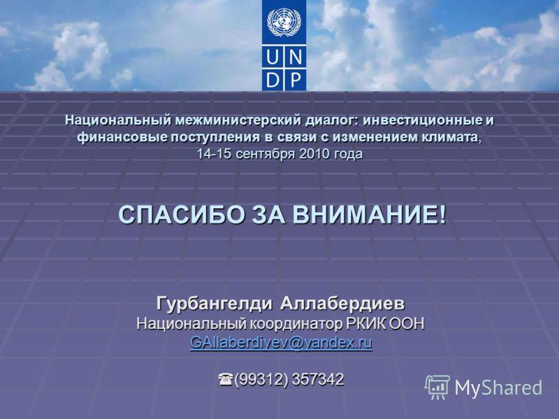 Национальный межминистерский диалог: инвестиционные и финансовые поступления в связи с изменением климата, 14-15 сентября 2010 года СПАСИБО ЗА ВНИМАНИЕ! Гурбангелди Аллабердиев Национальный координатор РКИК ООН GAllaberdiyev@yandex.ru (99312) 357342