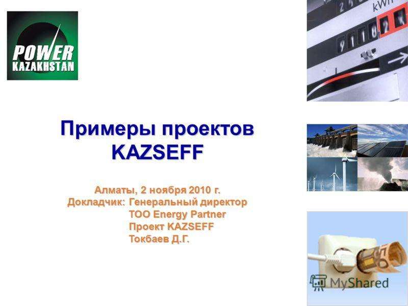 Примеры проектов KAZSEFF Алматы, 2 ноября 2010 г. Докладчик: Генеральный директор ТОО Energy Partner ТОО Energy Partner Проект KAZSEFF Проект KAZSEFF Токбаев Д.Г. Токбаев Д.Г.