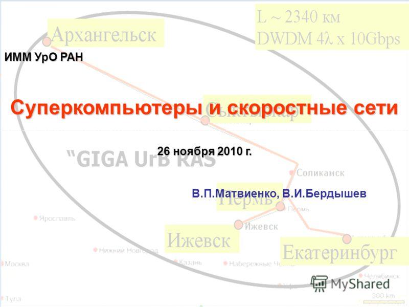 ИММ УрО РАН Суперкомпьютеры и скоростные сети 26 ноября 2010 г. В.П.Матвиенко, В.И.Бердышев