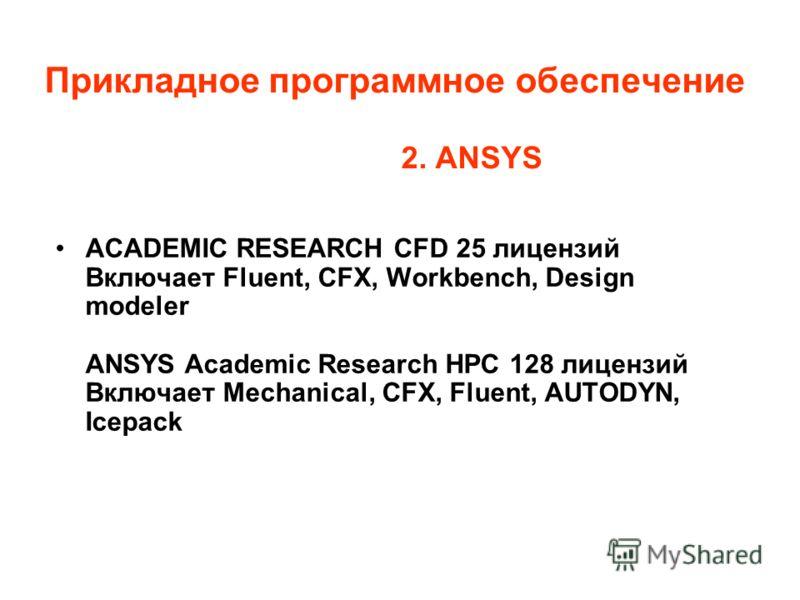 Прикладное программное обеспечение 2. ANSYS ACADEMIC RESEARCH СFD 25 лицензий Включает Fluent, CFX, Workbench, Design modeler ANSYS Academic Research HPC 128 лицензий Включает Mechanical, CFX, Fluent, AUTODYN, Icepack