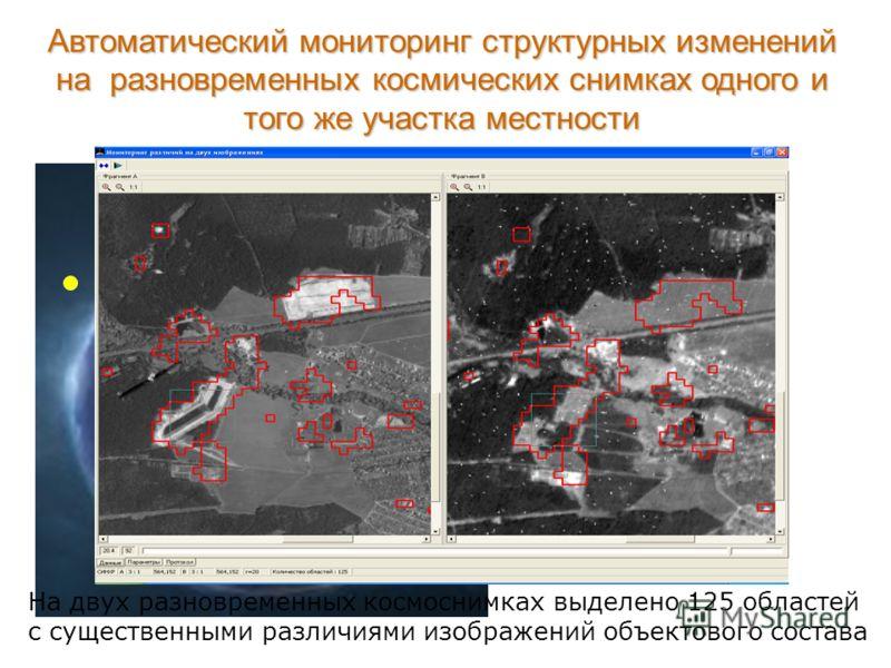 Автоматический мониторинг структурных изменений на разновременных космических снимках одного и того же участка местности Снимок 1 Снимок 2 На двух разновременных космоснимках выделено 125 областей с существенными различиями изображений объектового со