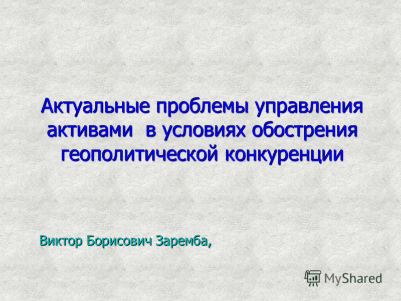 Актуальные проблемы управления активами в условиях обострения геополитической конкуренции Виктор Борисович Заремба,