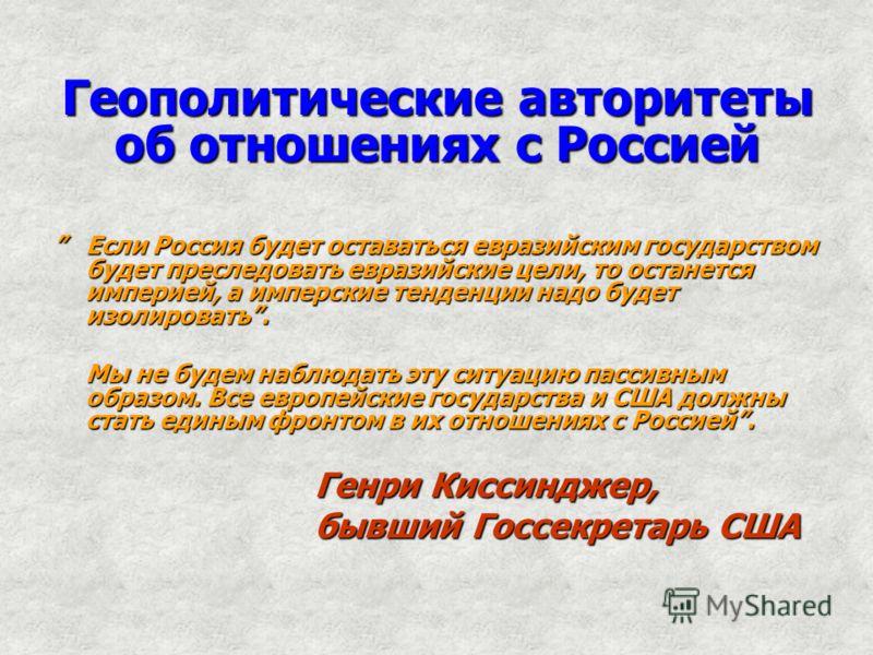 Геополитические авторитеты об отношениях с Россией Если Россия будет оставаться евразийским государством будет преследовать евразийские цели, то останется империей, а имперские тенденции надо будет изолировать. Если Россия будет оставаться евразийски