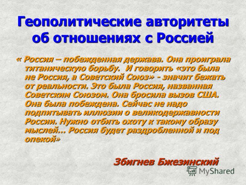 Геополитические авторитеты об отношениях с Россией « Россия – побежденная держава. Она проиграла титаническую борьбу. И говорить «это была не Россия, а Советский Союз» - значит бежать от реальности. Это была Россия, названная Советским Союзом. Она бр