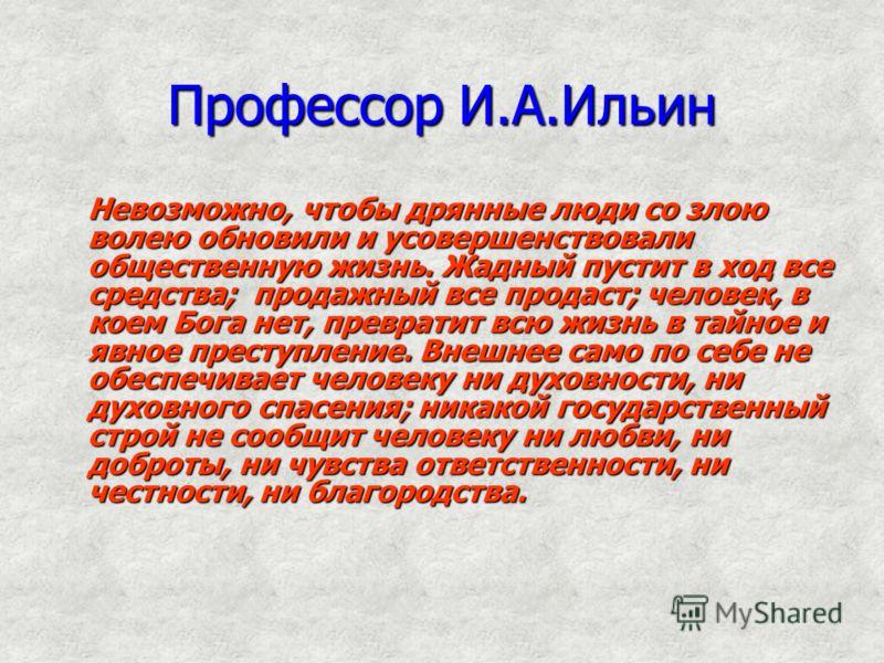 Профессор И.А.Ильин Невозможно, чтобы дрянные люди со злою волею обновили и усовершенствовали общественную жизнь. Жадный пустит в ход все средства; продажный все продаст; человек, в коем Бога нет, превратит всю жизнь в тайное и явное преступление. Вн