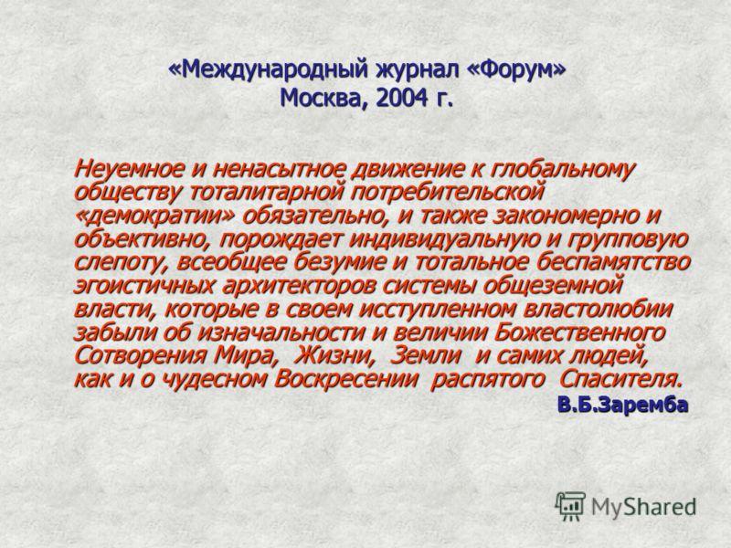 «Международный журнал «Форум» Москва, 2004 г. Неуемное и ненасытное движение к глобальному обществу тоталитарной потребительской «демократии» обязательно, и также закономерно и объективно, порождает индивидуальную и групповую слепоту, всеобщее безуми