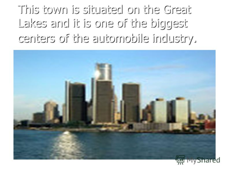 This town is situated on the Great Lakes and it is one of the biggest centers of the automobile industry.