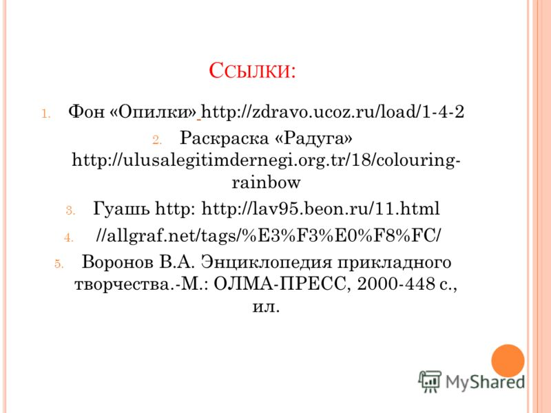 С СЫЛКИ : 1. Фон «Опилки» http://zdravo.ucoz.ru/load/1-4-2 2. Раскраска «Радуга» http://ulusalegitimdernegi.org.tr/18/colouring- rainbow 3. Гуашь http: http://lav95.beon.ru/11.html 4. //allgraf.net/tags/%E3%F3%E0%F8%FC/ 5. Воронов В.А. Энциклопедия п