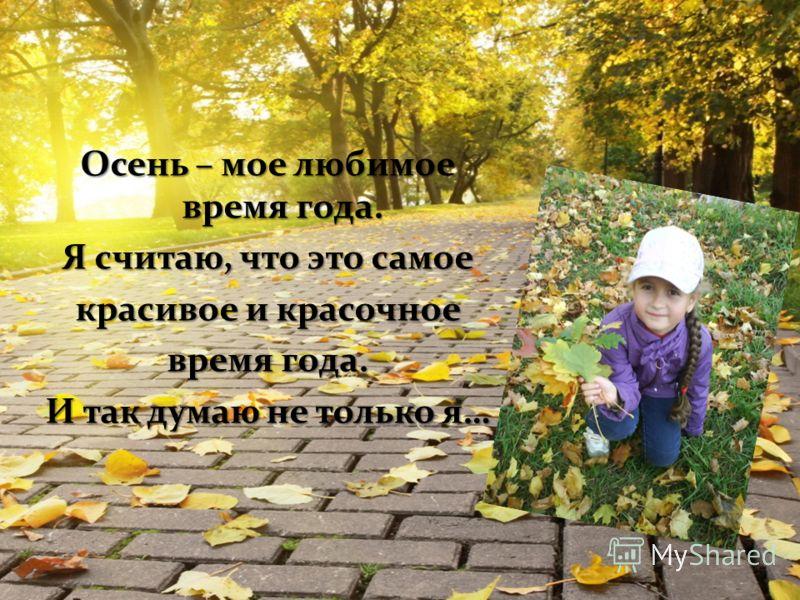 Осень – мое любимое время года. Я считаю, что это самое красивое и красочное время года. И так думаю не только я…