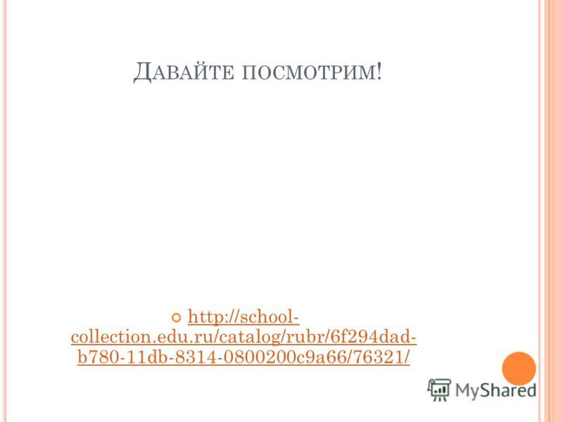 Д АВАЙТЕ ПОСМОТРИМ ! http://school- collection.edu.ru/catalog/rubr/6f294dad- b780-11db-8314-0800200c9a66/76321/ http://school- collection.edu.ru/catalog/rubr/6f294dad- b780-11db-8314-0800200c9a66/76321/