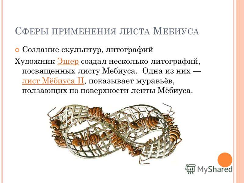 С ФЕРЫ ПРИМЕНЕНИЯ ЛИСТА М ЕБИУСА Создание скульптур, литографий Художник Эшер создал несколько литографий, посвященных листу Мебиуса. Одна из них лист Мёбиуса II, показывает муравьёв, ползающих по поверхности ленты Мёбиуса.Эшер лист Мёбиуса II