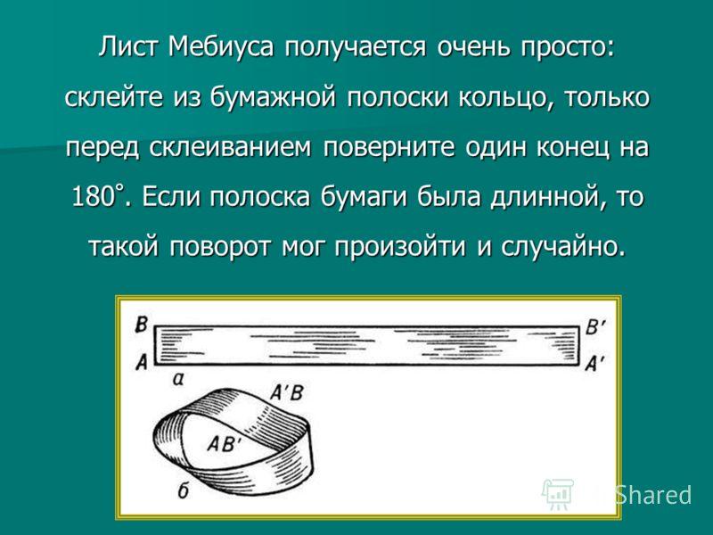 Лист Мебиуса получается очень просто: склейте из бумажной полоски кольцо, только перед склеиванием поверните один конец на 180 °. Если полоска бумаги была длинной, то такой поворот мог произойти и случайно.