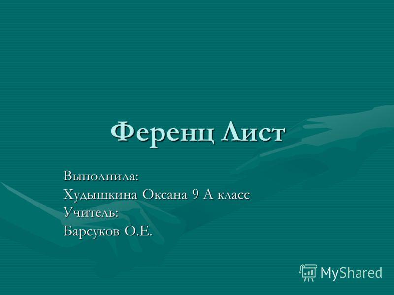 Ференц Лист Выполнила: Худышкина Оксана 9 А класс Учитель: Барсуков О.Е.