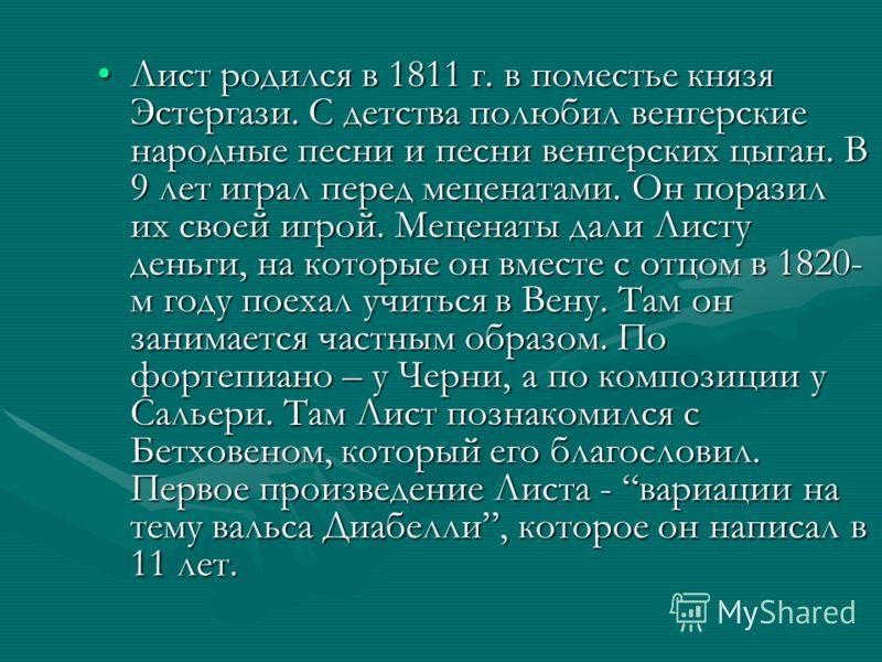 Лист родился в 1811 г. в поместье князя Эстергази. С детства полюбил венгерские народные песни и песни венгерских цыган. В 9 лет играл перед меценатами. Он поразил их своей игрой. Меценаты дали Листу деньги, на которые он вместе с отцом в 1820- м год
