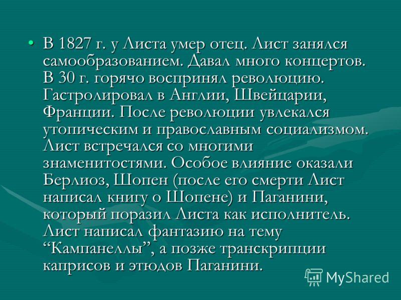 В 1827 г. у Листа умер отец. Лист занялся самообразованием. Давал много концертов. В 30 г. горячо воспринял революцию. Гастролировал в Англии, Швейцарии, Франции. После революции увлекался утопическим и православным социализмом. Лист встречался со мн