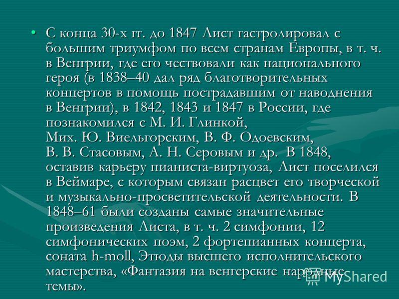 С конца 30-х гг. до 1847 Лист гастролировал с большим триумфом по всем странам Европы, в т. ч. в Венгрии, где его чествовали как национального героя (в 1838–40 дал ряд благотворительных концертов в помощь пострадавшим от наводнения в Венгрии), в 1842
