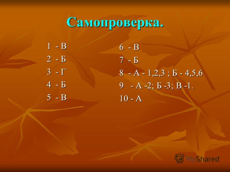 Самопроверка. 1 - В 2 - Б 3 - Г 4 - Б 5 - В 6 - В 7 - Б 8 - А - 1,2,3 ; Б - 4,5,6 9 - А -2; Б -3; В -1. 10 - А