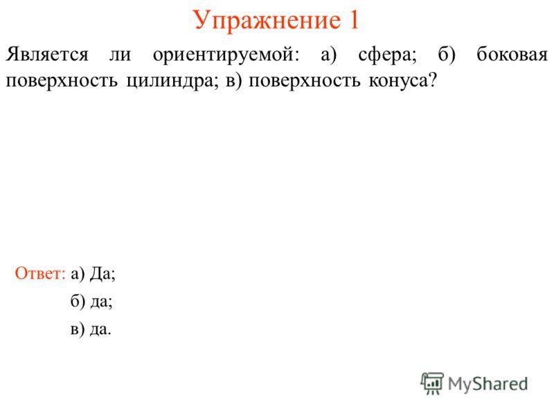 Упражнение 1 Является ли ориентируемой: а) сфера; б) боковая поверхность цилиндра; в) поверхность конуса? Ответ: а) Да; б) да; в) да.