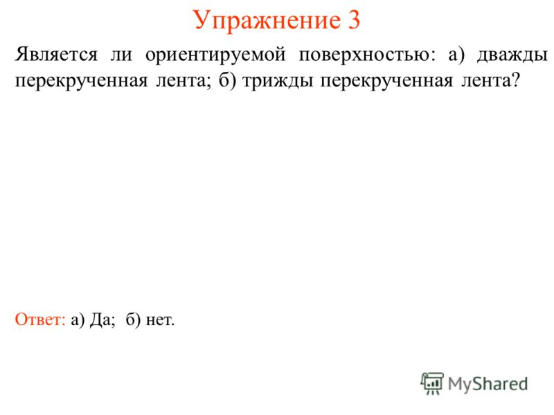Упражнение 3 Является ли ориентируемой поверхностью: а) дважды перекрученная лента; б) трижды перекрученная лента? Ответ: а) Да;б) нет.
