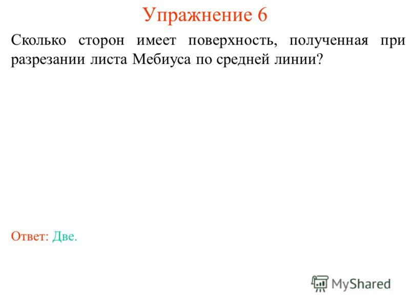 Упражнение 6 Сколько сторон имеет поверхность, полученная при разрезании листа Мебиуса по средней линии? Ответ: Две.