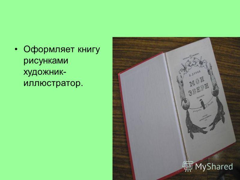 Оформляет книгу рисунками художник- иллюстратор.
