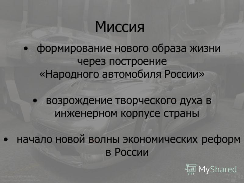 формирование нового образа жизни через построение «Народного автомобиля России» возрождение творческого духа в инженерном корпусе страны начало новой волны экономических реформ в России Миссия