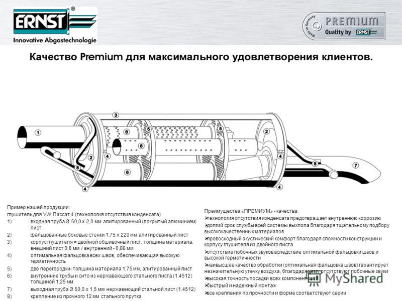 Пример нашей продукции: глушитель для VW Пассат 4 (технология отсутствия конденсата) 1)входная труба Ø 50,0 х 2,0 мм алитированный (покрытый алюминием) лист 2)фальцованные боковые стенки 1,75 х 220 мм алитированный лист 3)корпус глушителя = двойной о