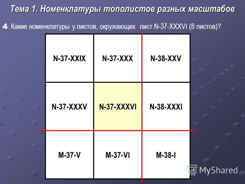 4. Какие номенклатуры у листов, окружающих лист N-37-XXXVI (8 листов)? Тема 1. Номенклатуры тополистов разных масштабов N-37-XXXVI М-37-VI N-38-XXVN-37-XXIX N-38-XXXI М-38-I N-37-XXXV M-37-V N-37-XXX