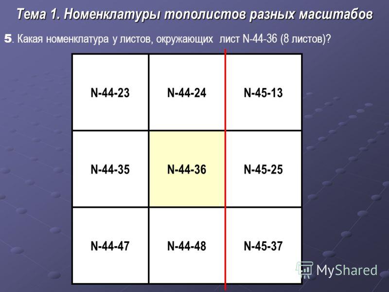 5. Какая номенклатура у листов, окружающих лист N-44-36 (8 листов)? Тема 1. Номенклатуры тополистов разных масштабов N-44-36 N-44-48 N-45-13N-44-23 N-45-25 N-45-37 N-44-35 N-44-47 N-44-24
