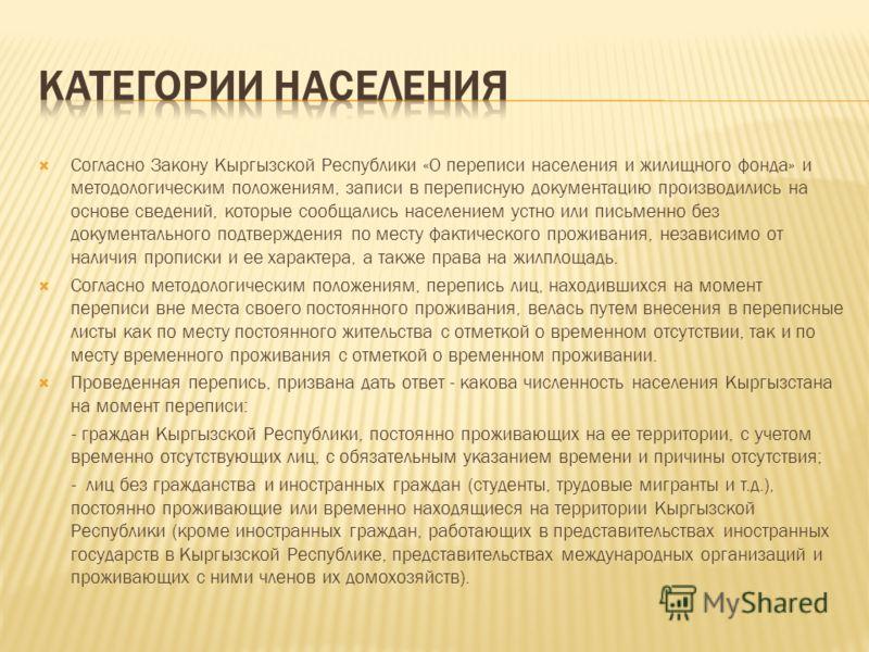 Согласно Закону Кыргызской Республики «О переписи населения и жилищного фонда» и методологическим положениям, записи в переписную документацию производились на основе сведений, которые сообщались населением устно или письменно без документального под