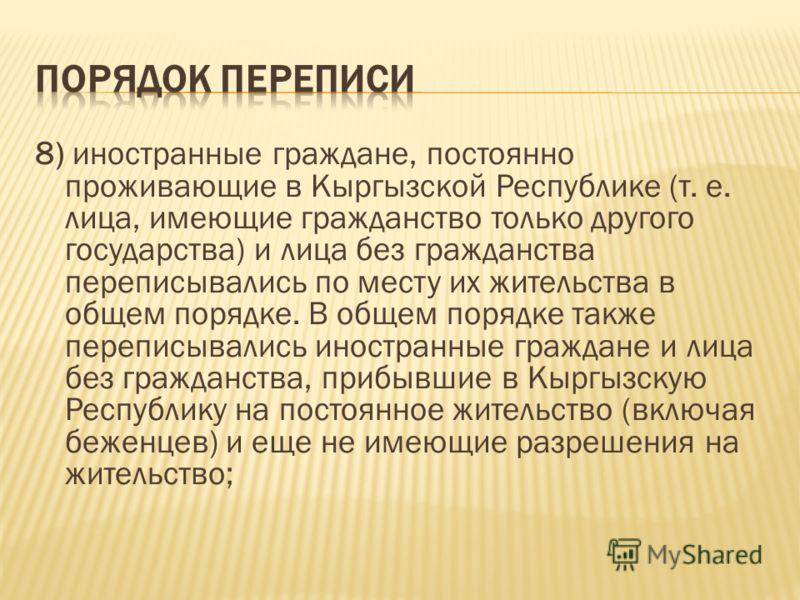 8) иностранные граждане, постоянно проживающие в Кыргызской Республике (т. е. лица, имеющие гражданство только другого государства) и лица без гражданства переписывались по месту их жительства в общем порядке. В общем порядке также переписывались ино