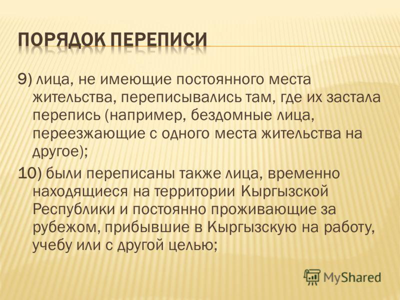 9) лица, не имеющие постоянного места жительства, переписывались там, где их застала перепись (например, бездомные лица, переезжающие с одного места жительства на другое); 10) были переписаны также лица, временно находящиеся на территории Кыргызской