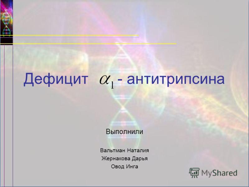 Дефицит - антитрипсина Выполнили Вальтман Наталия Жернакова Дарья Овод Инга