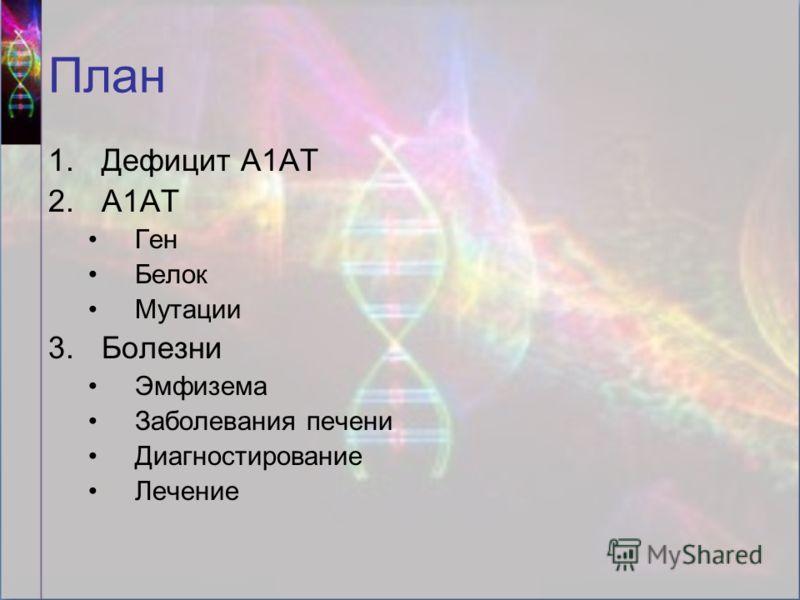 План 1.Дефицит А1АТ 2.А1АТ Ген Белок Мутации 3.Болезни Эмфизема Заболевания печени Диагностирование Лечение