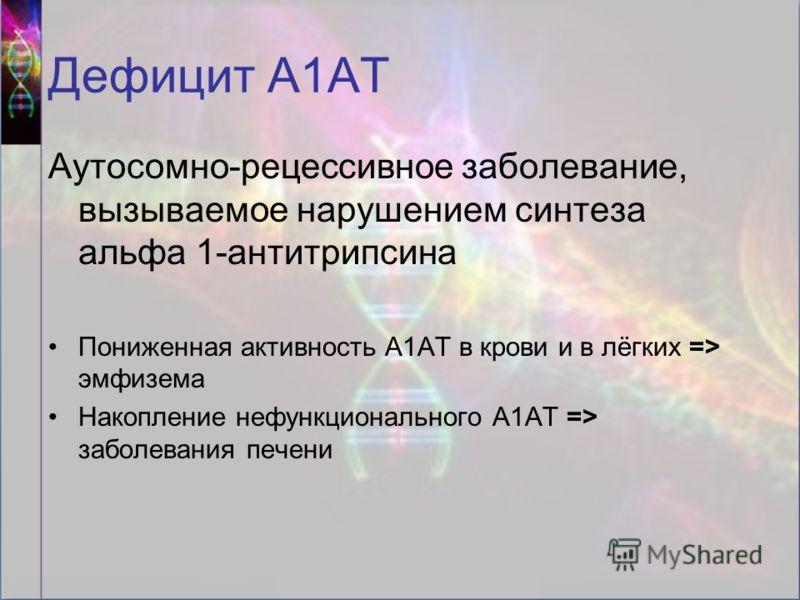 Дефицит А1АТ Аутосомно-рецессивное заболевание, вызываемое нарушением синтеза альфа 1-антитрипсина Пониженная активность А1АТ в крови и в лёгких => эмфизема Накопление нефункционального А1АТ => заболевания печени