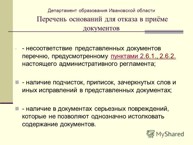 Департамент образования Ивановской области Перечень оснований для отказа в приёме документов - - несоответствие представленных документов перечню, предусмотренному пунктами 2.6.1., 2.6.2. настоящего административного регламента;пунктами 2. - наличие