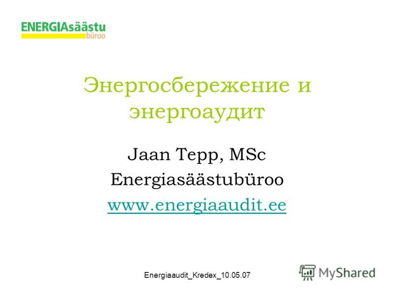 Energiaaudit_Kredex_10.05.07 Энергосбережение и энергоаудит Jaan Tepp, MSc Energiasäästubüroo www.energiaaudit.ee