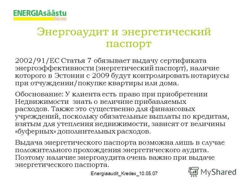 Energiaaudit_Kredex_10.05.07 Энергоаудит и энергетический паспорт 2002/91/EC Статья 7 обязывает выдачу сертификата энергоэффективности (энергетический паспорт), наличие которого в Эстонии с 2009 будут контролировать нотариусы при отчуждении/покупке к