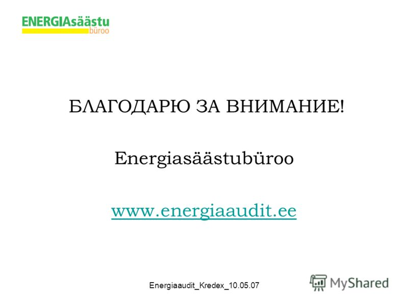 Energiaaudit_Kredex_10.05.07 БЛАГОДАРЮ ЗА ВНИМАНИЕ! Energiasäästubüroo www.energiaaudit.ee