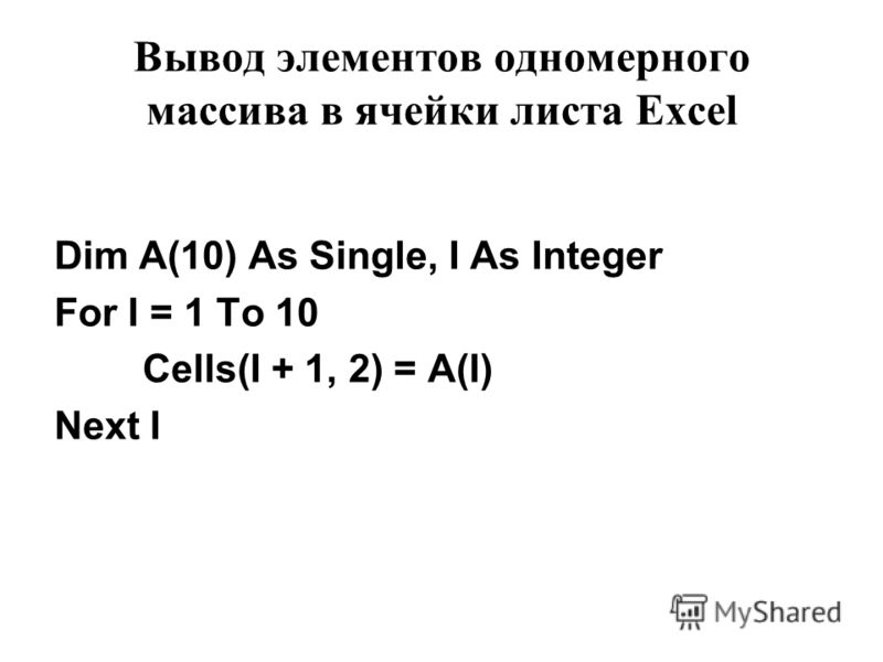 Вывод элементов одномерного массива в ячейки листа Excel Dim A(10) As Single, I As Integer For I = 1 To 10 Cells(I + 1, 2) = A(I) Next I