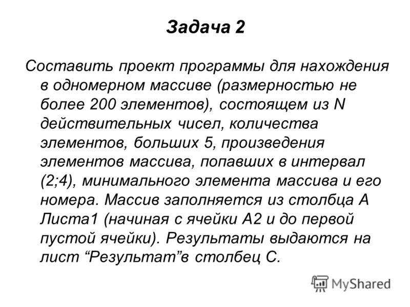 Задача 2 Составить проект программы для нахождения в одномерном массиве (размерностью не более 200 элементов), состоящем из N действительных чисел, количества элементов, больших 5, произведения элементов массива, попавших в интервал (2;4), минимально