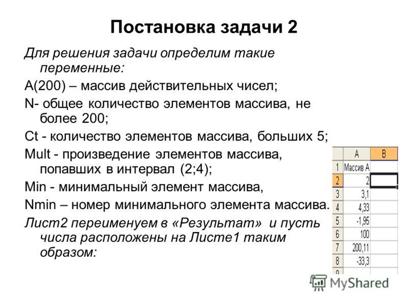 Постановка задачи 2 Для решения задачи определим такие переменные: A(200) – массив действительных чисел; N- общее количество элементов массива, не более 200; Ct - количество элементов массива, больших 5; Mult - произведение элементов массива, попавши