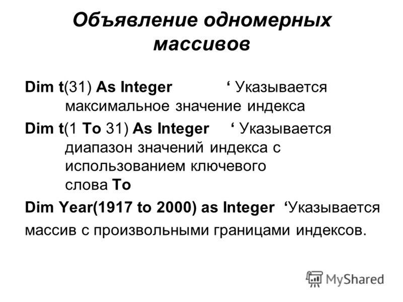 Объявление одномерных массивов Dim t(31) As Integer Указывается максимальное значение индекса Dim t(1 To 31) As Integer Указывается диапазон значений индекса с использованием ключевого слова To Dim Year(1917 to 2000) as Integer Указывается массив с п