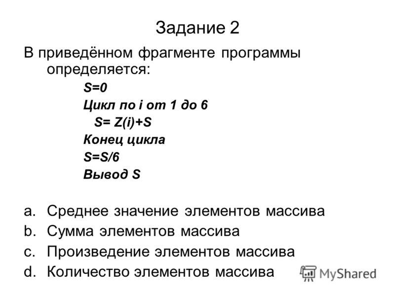 Задание 2 В приведённом фрагменте программы определяется: S=0 Цикл по i от 1 до 6 S= Z(i)+S Конец цикла S=S/6 Вывод S a.Среднее значение элементов массива b.Сумма элементов массива c.Произведение элементов массива d.Количество элементов массива