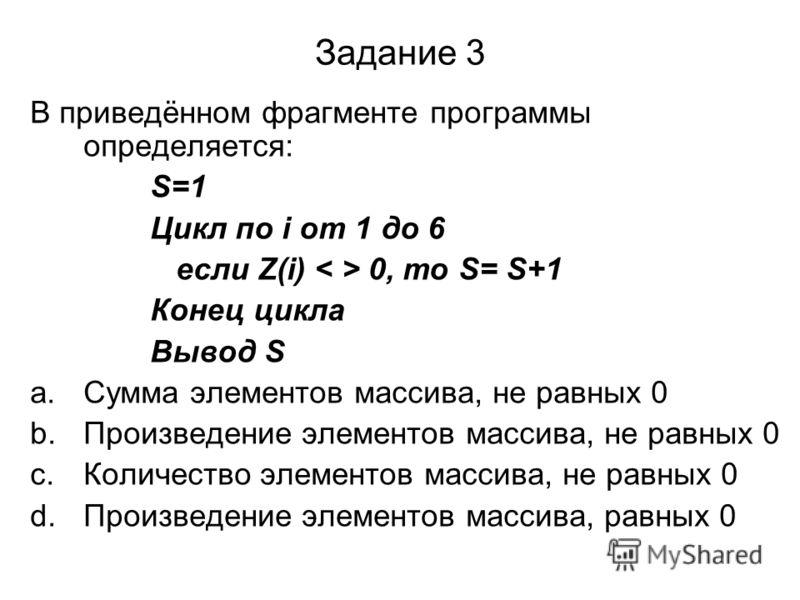 Задание 3 В приведённом фрагменте программы определяется: S=1 Цикл по i от 1 до 6 если Z(i) 0, то S= S+1 Конец цикла Вывод S a.Сумма элементов массива, не равных 0 b.Произведение элементов массива, не равных 0 c.Количество элементов массива, не равны