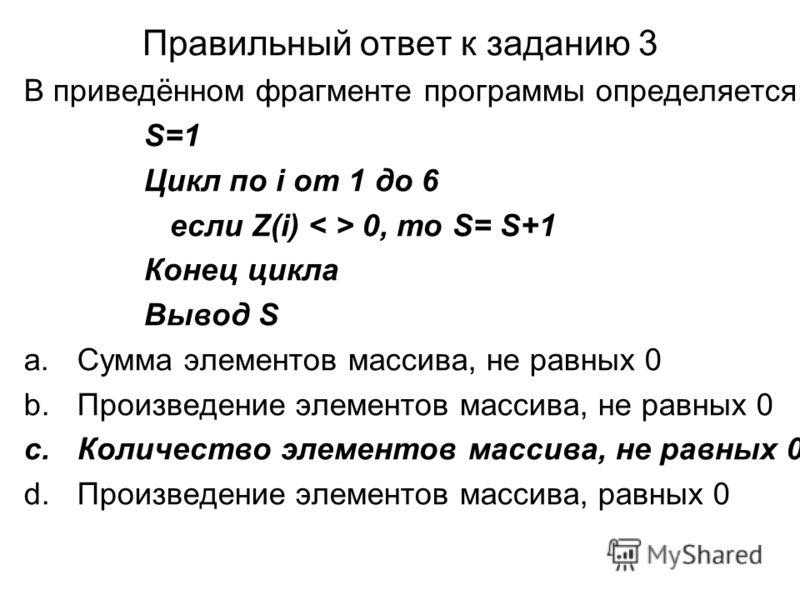 Правильный ответ к заданию 3 В приведённом фрагменте программы определяется: S=1 Цикл по i от 1 до 6 если Z(i) 0, то S= S+1 Конец цикла Вывод S a.Сумма элементов массива, не равных 0 b.Произведение элементов массива, не равных 0 c.Количество элементо