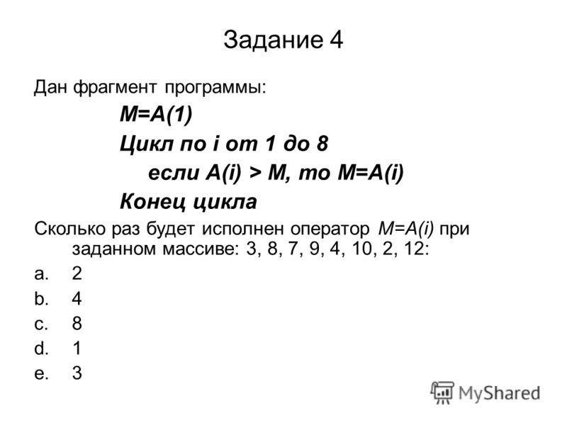 Задание 4 Дан фрагмент программы: M=A(1) Цикл по i от 1 до 8 если A(i) > M, то M=A(i) Конец цикла Сколько раз будет исполнен оператор M=A(i) при заданном массиве: 3, 8, 7, 9, 4, 10, 2, 12: a.2 b.4 c.8 d.1 e.3