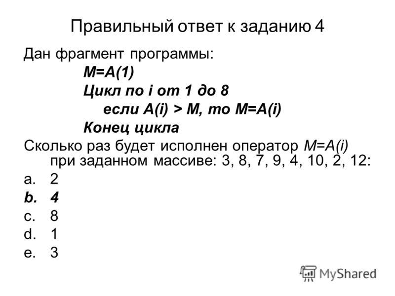 Правильный ответ к заданию 4 Дан фрагмент программы: M=A(1) Цикл по i от 1 до 8 если A(i) > M, то M=A(i) Конец цикла Сколько раз будет исполнен оператор M=A(i) при заданном массиве: 3, 8, 7, 9, 4, 10, 2, 12: a.2 b.4 c.8 d.1 e.3