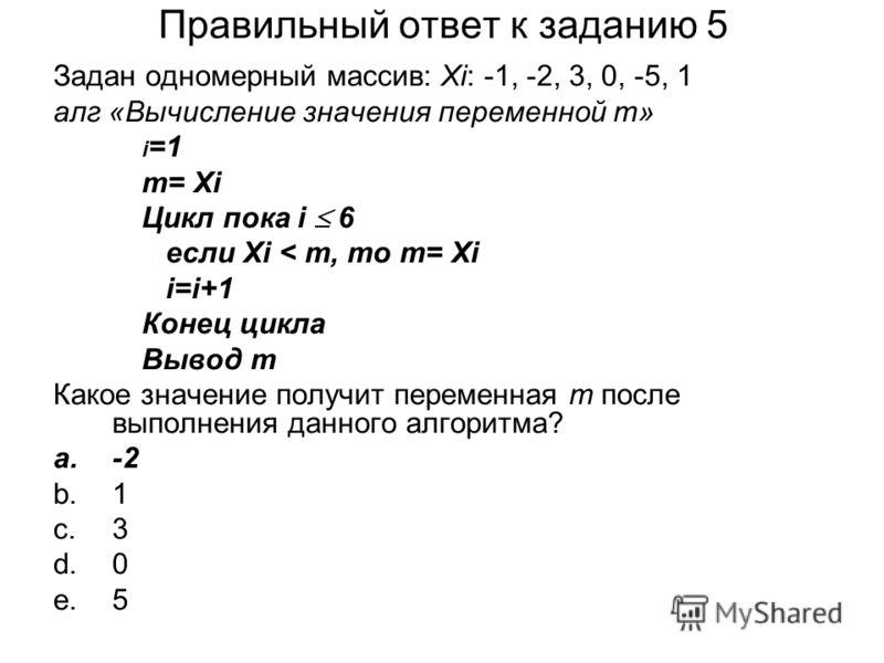 Правильный ответ к заданию 5 Задан одномерный массив: Хi: -1, -2, 3, 0, -5, 1 алг «Вычисление значения переменной m» i =1 m= Хi Цикл пока i 6 если Xi < m, то m= Хi i=i+1 Конец цикла Вывод m Какое значение получит переменная m после выполнения данного